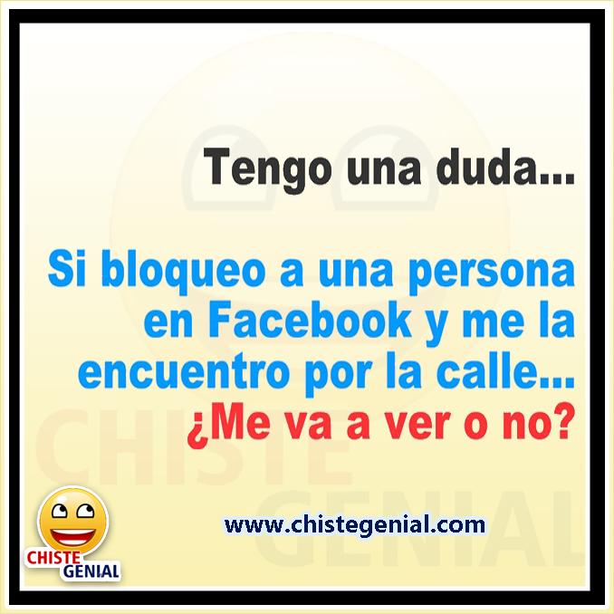 Chistes cortos: Tengo una duda, Si bloqueo a una persona en Facebook