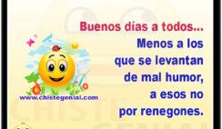 A todos les deseo buenos días, menos a los que se levantan de mal humor, a esos no por renegones.