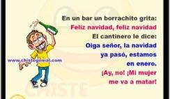 En un bar un borrachito grita: Feliz navidad, feliz navidad El cantinero le dice: Oiga señor, la navidad ya pasó, estamos en enero. ¡Ay, no! ¡Mi mujer me va a matar!