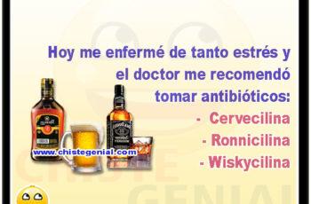 Hoy me enfermé de tanto estrés yel doctor me recomendò tomar antibióticos: Cervecilina, Ronnicilina, Wiskycilina