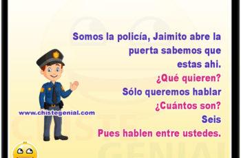 Somos la policía, Jaimito abre la puerta sabemos que estas ahi. ¿Qué quieren? Sólo queremos hablar ¿Cuántos son? Seis Pues hablen entre ustedes.