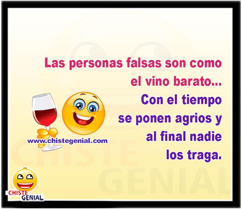 Las personas falsas son como el vino barato, con el tiempo se ponen agrios y al final nadie los traga.