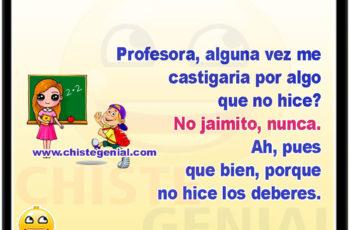 Profesora, alguna vez me castigaria por algo que no hice? No jaimito, nunca. Ah, pues que bien, porque no hice los deberes.