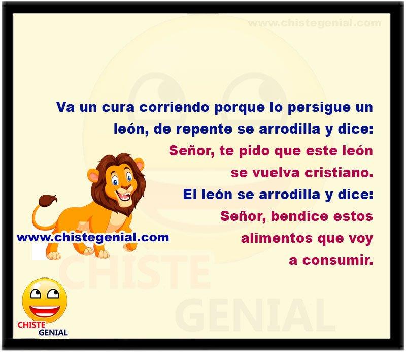 Va un cura corriendo porque lo persigue un león de repente el cura se arrodilla y dice:  Señor, te pido que este león se vuelva cristiano.  El león se arrodilla y dice:  Señor, bendice estos alimentos que voy a consumir.