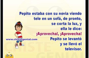 Pepito estaba con su novia viendo tele en un sofá, de pronto, se corta la luz, y su novia le dice: ¡Aprovecha!, ¡Aprovecha! Pepito se levantó y se llevó el televisor.