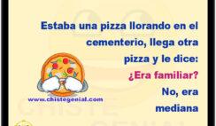 Estaba una pizza llorando en el cementerio, llega otra pizza y le dice: ¿Era familiar? No, era mediana