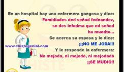 En un hospital hay una enfermera gangosa y dice: Famidiades ded señod fednandez, se des infodma que ed señod a muedto... Se acerca su esposa y le dice: ¡¡¡NO ME JODA!!! Y le responde la enfermera: No mejoda, ni mejod´, ni mejodadá ¡¡SE MUDIÓ!!