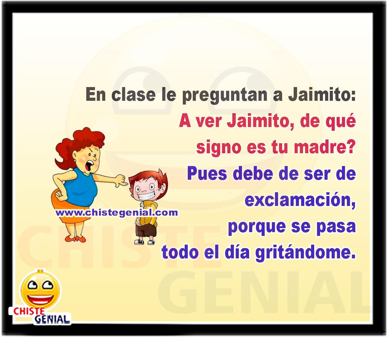 En clase le preguntan a Jaimito:  A ver Jaimito, de qué signo es tu madre?  Pues debe de ser de exclamación, porque se pasa todo el día gritándome.