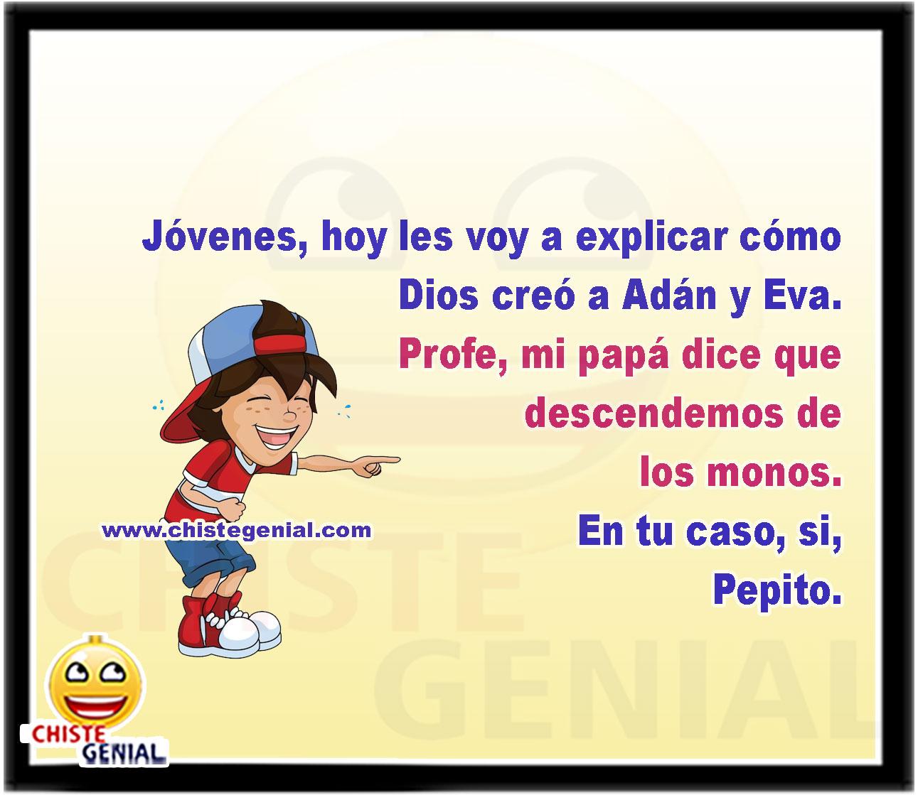 Jóvenes, hoy les voy a explicar cómo Dios creó a Adán y Eva.  Profe, mi papá dice que descendemos de los monos.  En tu caso, si, Pepito.