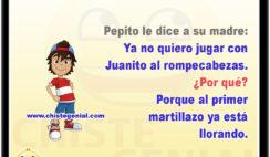 Pepito le dice a su madre: Yo ya no quiero jugar más con Juanito al rompecabezas. ¿Por qué? Porque al primer martillazo ya está llorando.