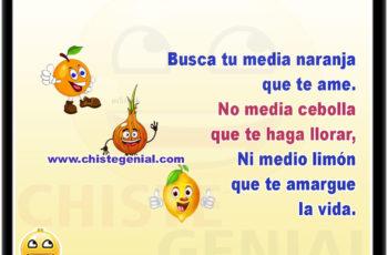 Busca tu media naranja que te ame, no media cebolla que te haga llorar, ni medio limón que te amargue la vida.