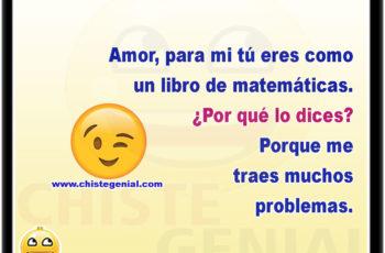 Amor, para mi tú eres como un libro de matemáticas. ¿Por qué lo dices? Porque traes muchos problemas.