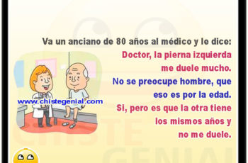 Va un anciano de 80 años al médico y le dice: Doctor, la pierna izquierda me duele mucho. A lo que el doctor le responde: No se preocupe hombre, que eso es por la edad. Y el anciano le contesta: Si, pero es que la otra tiene los mismo años y no me duele.