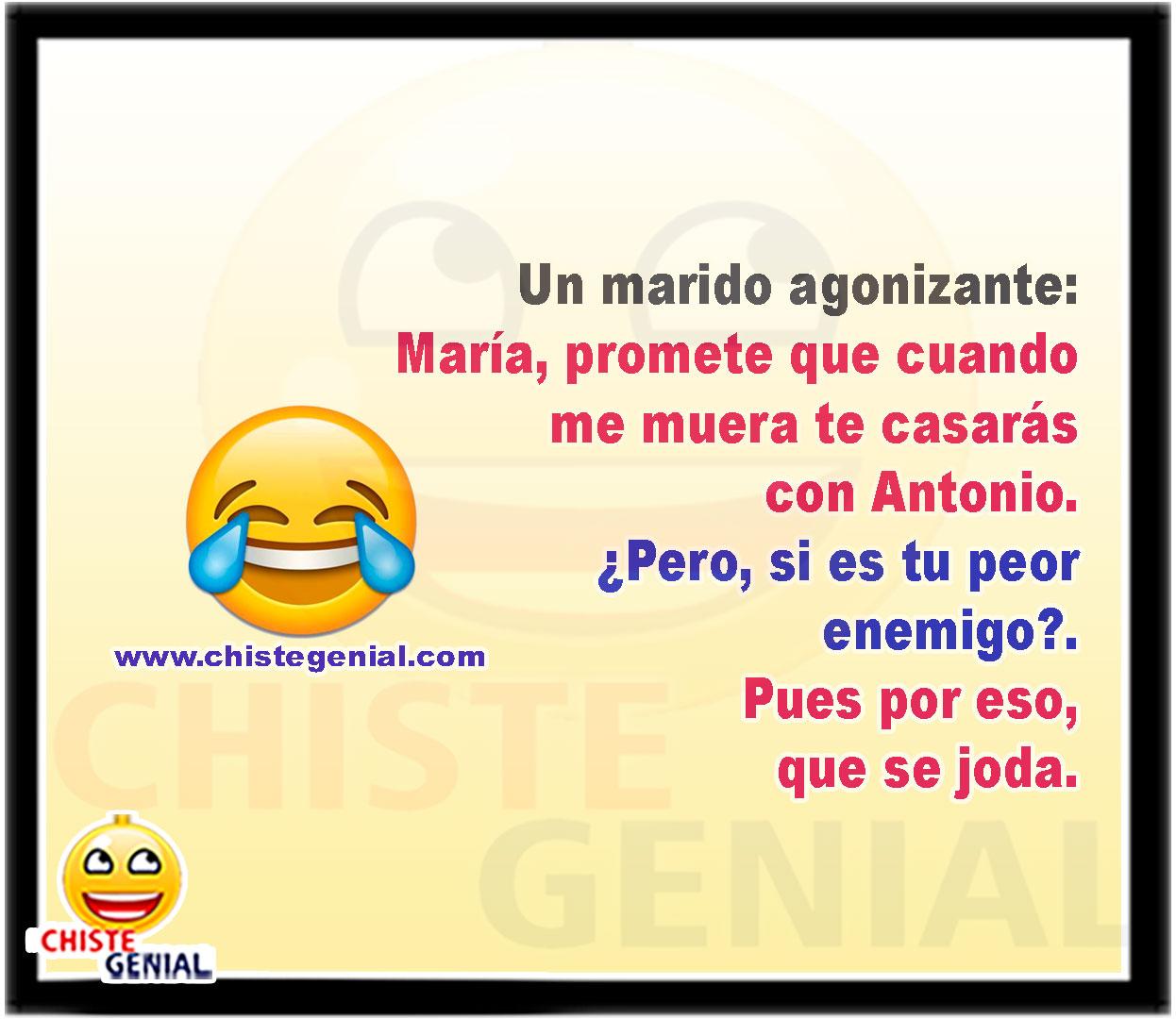 Un marido agonizante:  María, promete que cuando me muera te casarás con Antonio.  ¿Pero, si es tu peor enemigo?.  Pues por eso, que se joda.