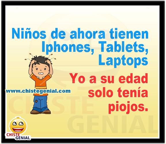 Niños que tienen tablets, iphones, laptops...  Yo a esa edad solo tenía piojos.