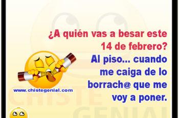 A quién vas a besar este 14 de febrero? Al piso, cuando me caiga de la peda que me voy a poner