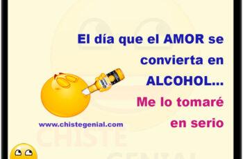 El día que el amor se convierta en alcohol... Me lo tomaré en serio