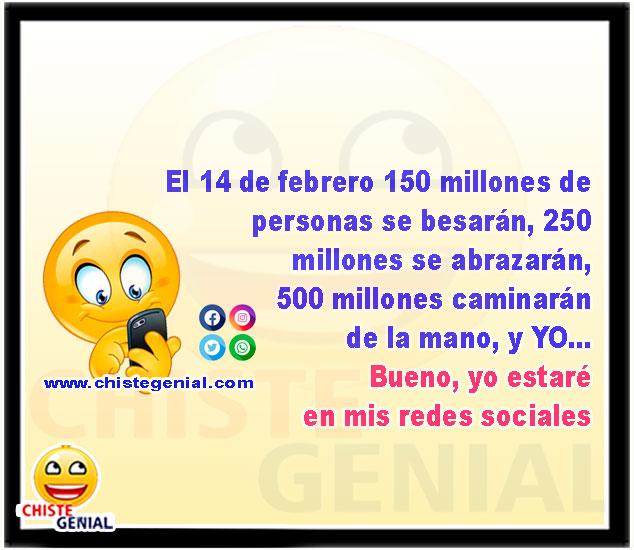 El 14 de febrero 150 millones de personas se besarán, 250  millones se abrazarán,  500 millones caminarán  de la mano, y YO... Bueno, yo estaré  en mis redes sociales