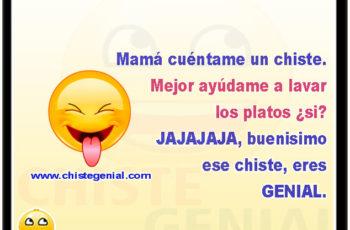 Mamá cuéntame un chiste. Mejor ayúdame a lavar los platos ¿si? JAJAJAJA, buenisimo ese chiste, eres GENIAL!!!!