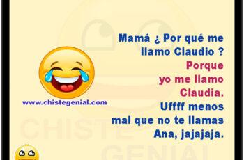 Mamá ¿ Por qué me llamo Claudio ? Porque yo me llamo Claudia Uf menos mal que no te llamas Ana. Jajajajaja