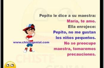 Pepito le dice a su maestra: María, te amo. Ella enrojece: Pepito, no me gustan los niños pequeños. No te preocupes, tomaremos precauciones.