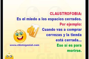 Claustrofobia: Es el miedo a los espacios cerrados. Por ejemplo, cuando vas a comprar cervezas y la tienda está cerrada... Eso sí es para morirse.