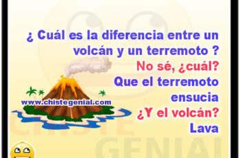 ¿ Cuál es la diferencia entre un volcán y un terremoto ? No sé, ¿cuál? Que el terremoto ensucia ¿Y el volcán? Lava