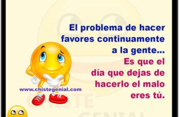 El problema de hacer favores continuamente a la gente, es que el día que dejas de hacerlo el malo eres tú