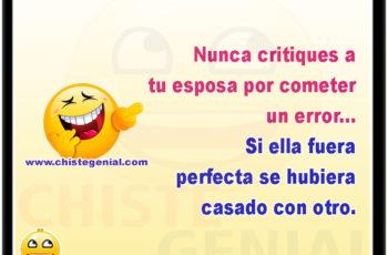 Nunca critiques a tu esposa por cometer un error, si ella fuera perfecta se hubiera casado con otro.