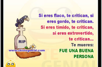 Si eres flaco te critican, si eres gordo te critican, si eres tímido te critican, si eres extrovertido te critican... Te mueres, FUE UNA BUENA PERSONA