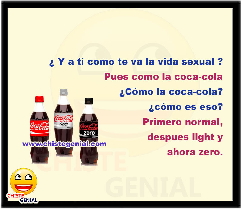¿ Y a ti como te va la vida s3xual ?  Pues como la coca-cola  ¿Cómo la coca-cola? ¿cómo es eso?  Primero normal, despues light y ahora zero.