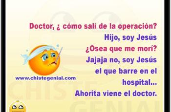 Doctor, ¿ cómo salí de la operación? Hijo, soy Jesús ¿Osea que me morí? Jajaja no, soy Jesús el que barre en el hospital, ahorita viene el doctor