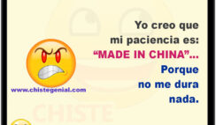 "Yo creo que mi paciencia es: ""MADE IN CHINA"" porque no dura nada."