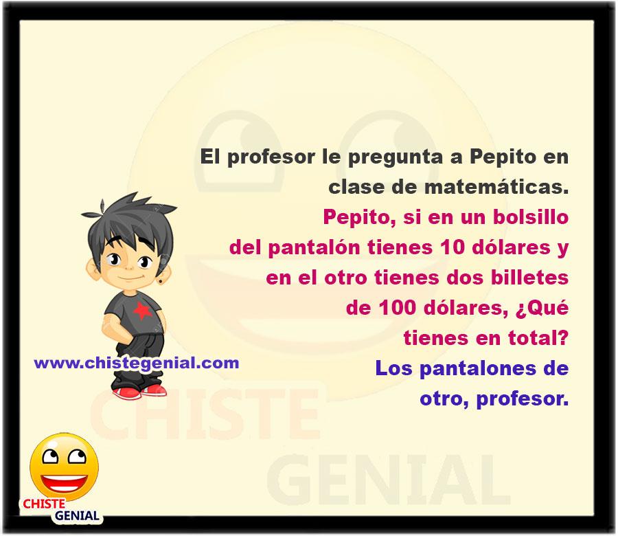 El profesor le pregunta a Pepito en clase de matemáticas.  – Pepito, si en un bolsillo del pantalón tienes 10 dólares y en el otro tienes dos billetes de 100 dólares, ¿Qué tienes en total?  – Los pantalones de otro, profesor.