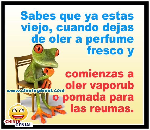 Sabes que ya estas viejo, cuando dejas de oler a perfume fresco y empiezas a oler a vaporuck o pomada para las reumas