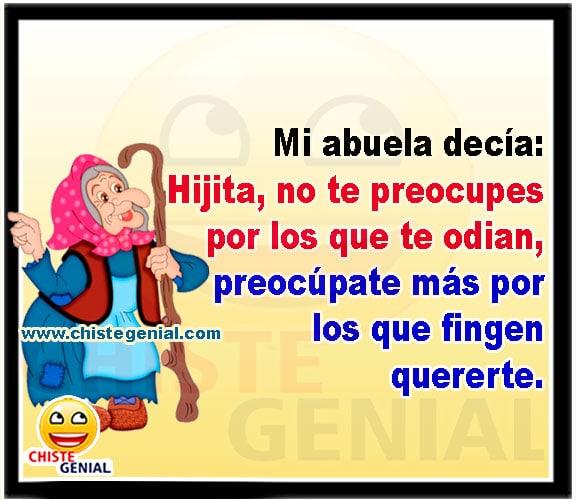 Mi abuela decía :  Hijita, no te preocupes por los que te odian, preocúpate mas por los que fingen quererte.