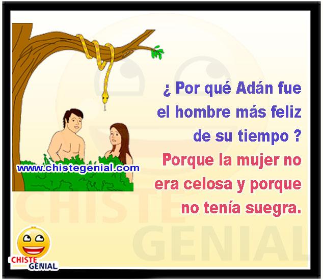 ¿ Por qué adán fue el hombre más feliz de su tiempo ?  Porque la mujer no era celosa y porque no tenía suegra
