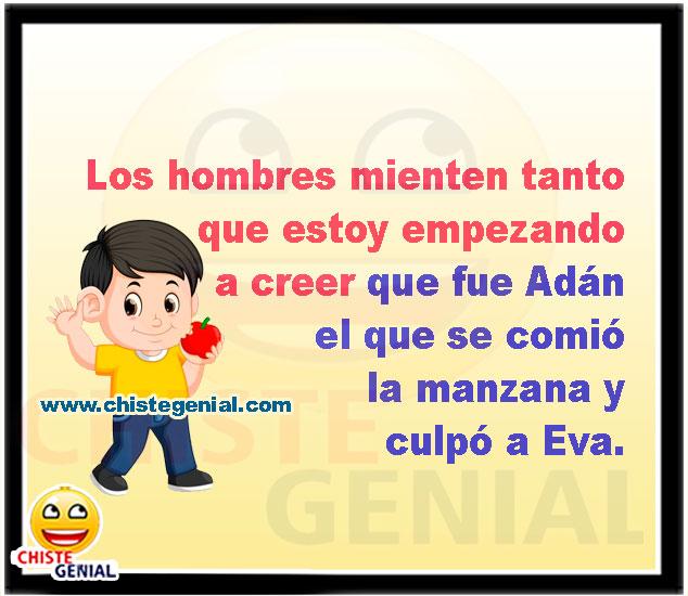 Los hombres mienten tanto que estoy empezando a creer que fue Adán el que se comió la manzana y culpó a Eva.