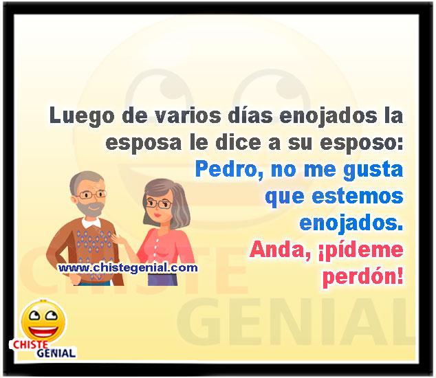 Luego de varios días enojados la esposa le dice a su esposo: Pedro, no me gusta que estemos enojados. Anda, ¡pídeme perdón!