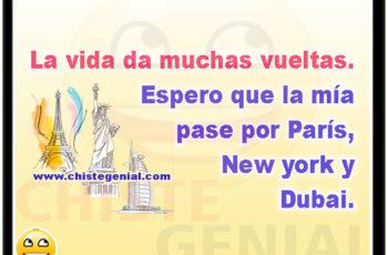 La vida da muchas vueltas. Espero que la mía pase por París, New york y Dubai.