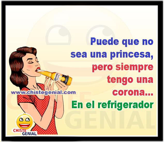 Puede que no sea una princesa pero siempre tengo una corona en el refrigerador - Chistes de mujeres borrachas