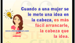 Cuando a una mujer se le mete una idea en la cabeza, es más fácil arrancarle, la cabeza que la idea.