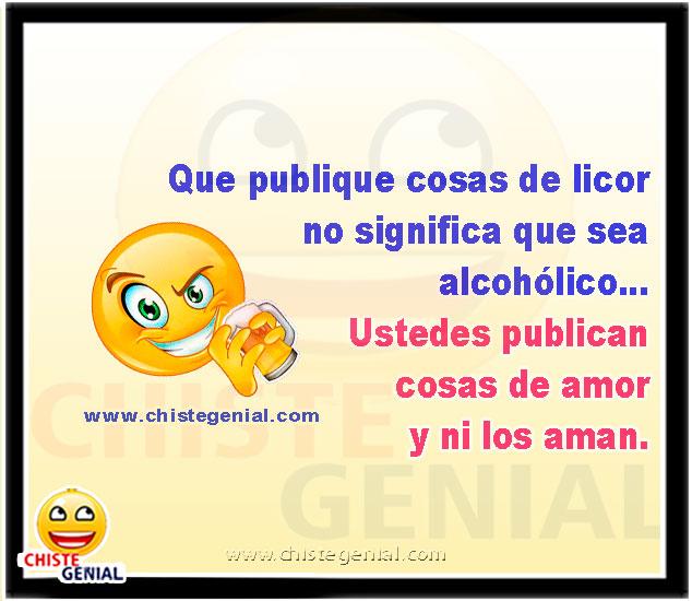 Que publique cosas de licor no significa que sea alcohólico... Ustedes publican cosas de amor y ni los aman. chistes de borrachos