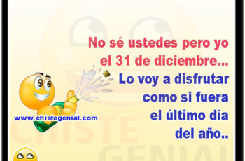 No sé ustedes pero yo el 31 de diciembre... Lo voy a disfrutar como si fuera el último día del año..