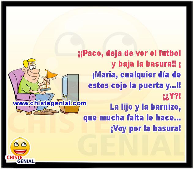 ¡¡Paco, deja de ver el fútbol y baja la basura!!
