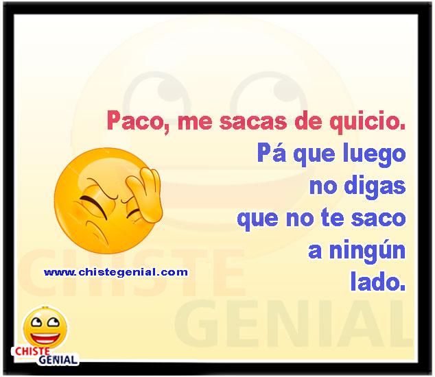 Paco, me sacas de quicio. - CHISTES CORTOS