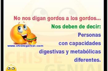 No nos digan gordos a los gordos... Nos deben de decir: Personas con capacidades digestivas y metabólicas diferentes.