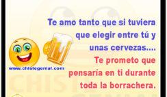 Te amo tanto que si tuviera que elegir entre tú y unas cervezas.... Te prometo que pensaría en ti durante toda la borrachera.