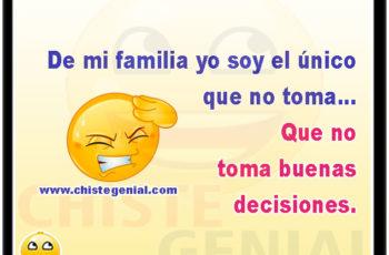 De mi familia yo soy el unico que no toma Que no toma buenas decisiones.