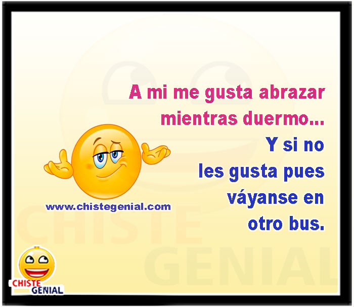 A mi me gusta abrazar mientras duermo...  Y si no les gusta pues váyanse en otro bus.